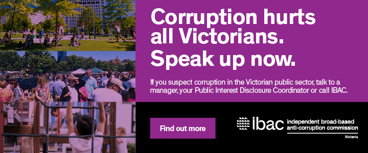 Corruption hurts all Victorians. Speak up now. If you suspect corruption in the Victorian public sector, talk to a manager, your Public Interest Disclosure Coordinator or call IBAC. Find out more.