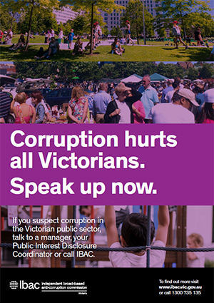 Public sector poster A3 with the text Corruption hurts all Victorians. Speak up now. If you suspect corruption in the Victorian public sector, talk to a manager, your Public Interest Disclosure Coordinator or call IBAC. IBAC logo. To find out more visit www.ibac.vic.gov.au or call 1300 735 135.