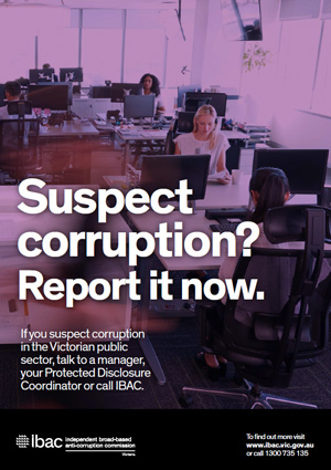 Public sector poster - A3 with the text Suspect corruption. Report it now. If you suspect corruption in the Victorian public sector, talk to a manager, your Protected Disclosure Coordinator or call IBAC. IBAC logo. To find out more visit www.ibac.vic.gov.au or call 1300 735 135.